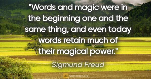 "Sigmund Freud quote: ""Words and magic were in the beginning one and the same thing,..."""