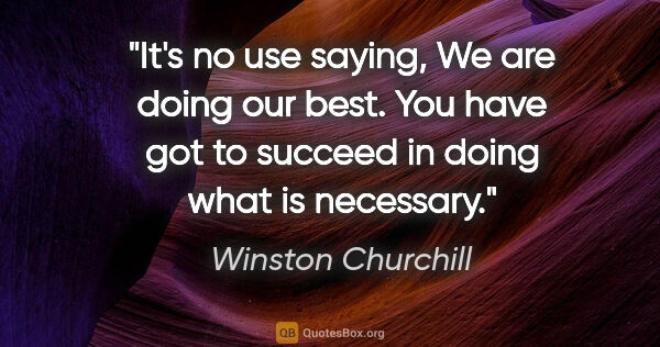 "Winston Churchill quote: ""It's no use saying, ""We are doing our best."" You have got to..."""