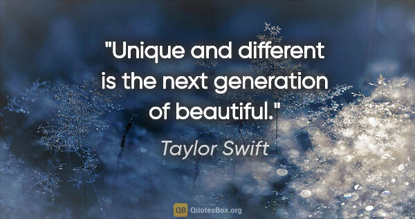 "Taylor Swift quote: ""Unique and different is the next generation of beautiful."""