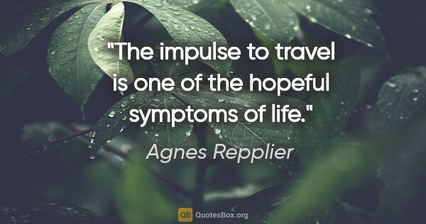 "Agnes Repplier quote: ""The impulse to travel is one of the hopeful symptoms of life."""