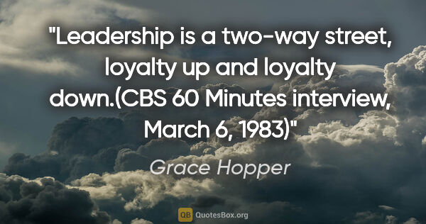 "Grace Hopper quote: ""Leadership is a two-way street, loyalty up and loyalty..."""