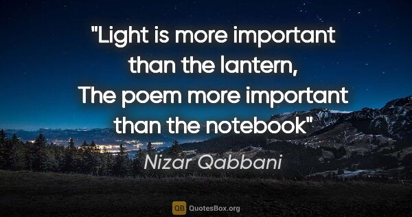 "Nizar Qabbani quote: ""Light is more important than the lantern, The poem more..."""