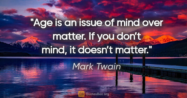 "Mark Twain quote: ""Age is an issue of mind over matter. If you don't mind, it..."""