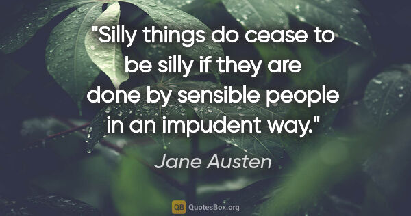 "Jane Austen quote: ""Silly things do cease to be silly if they are done by sensible..."""