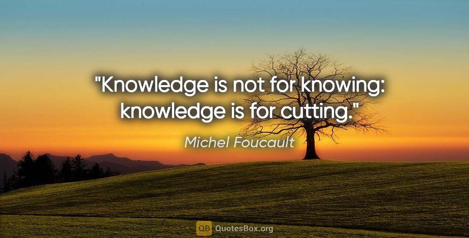 """Michel Foucault quote: """"Knowledge is not for knowing: knowledge is for cutting."""""""