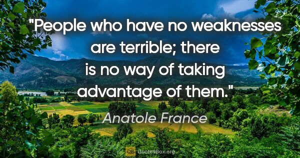 "Anatole France quote: ""People who have no weaknesses are terrible; there is no way of..."""