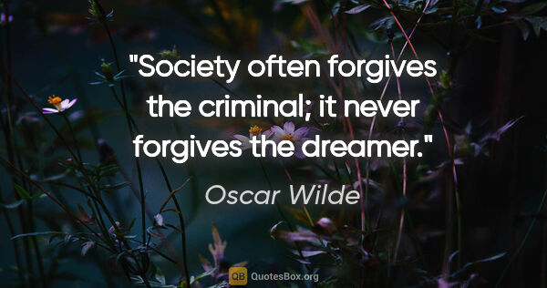 "Oscar Wilde quote: ""Society often forgives the criminal; it never forgives the..."""