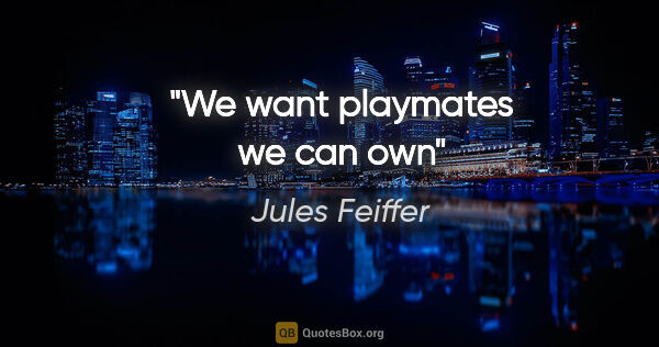 "Jules Feiffer quote: ""We want playmates we can own"""