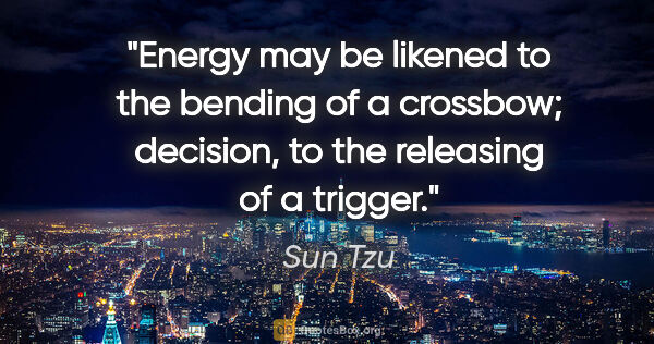 "Sun Tzu quote: ""Energy may be likened to the bending of a crossbow; decision,..."""