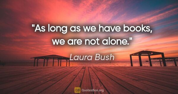 "Laura Bush quote: ""As long as we have books, we are not alone."""
