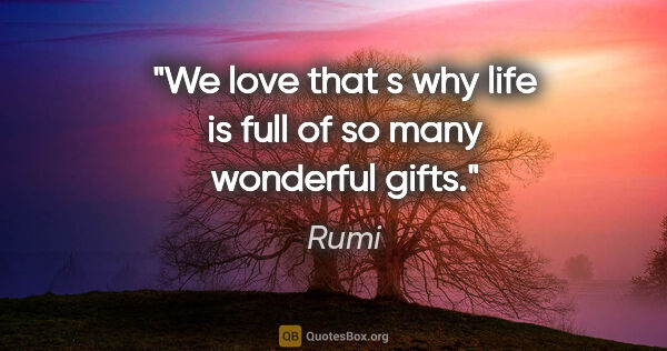 "Rumi quote: ""We love that s why life is full of so many wonderful gifts."""