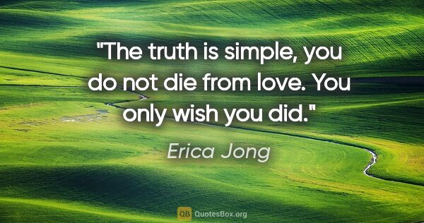 "Erica Jong quote: ""The truth is simple, you do not die from love. You only wish..."""
