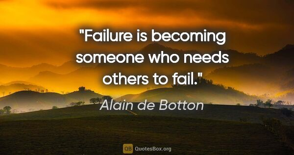 "Alain de Botton quote: ""Failure is becoming someone who needs others to fail."""
