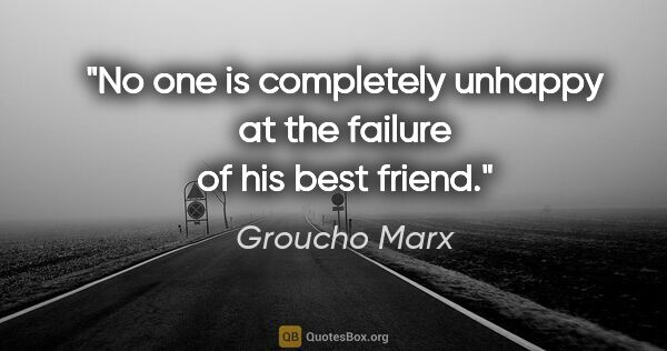 "Groucho Marx quote: ""No one is completely unhappy at the failure of his best friend."""