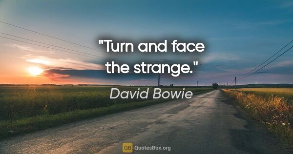 "David Bowie quote: ""Turn and face the strange."""