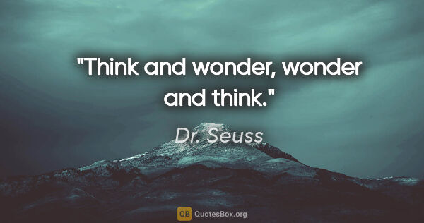 "Dr. Seuss quote: ""Think and wonder, wonder and think."""