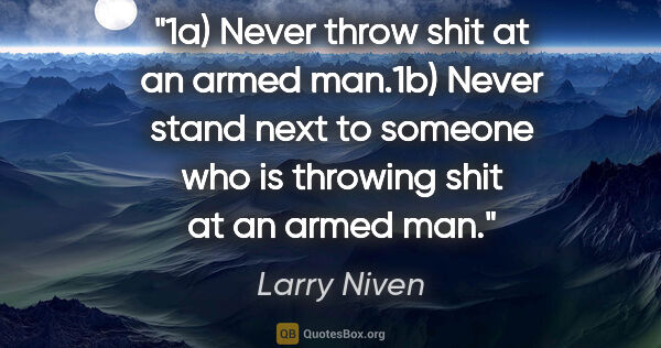 "Larry Niven quote: ""1a) Never throw shit at an armed man.1b) Never stand next to..."""