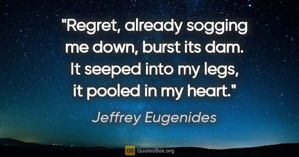 "Jeffrey Eugenides quote: ""Regret, already sogging me down, burst its dam. It seeped into..."""