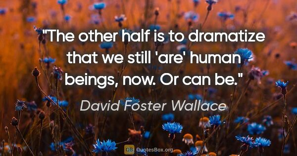"David Foster Wallace quote: ""The other half is to dramatize that we still 'are' human..."""