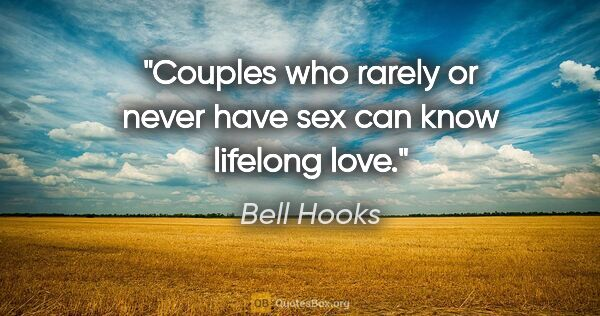 "Bell Hooks quote: ""Couples who rarely or never have sex can know lifelong love."""