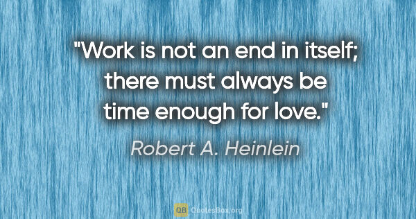 "Robert A. Heinlein quote: ""Work is not an end in itself; there must always be time enough..."""