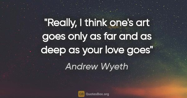 "Andrew Wyeth quote: ""Really, I think one's art goes only as far and as deep as your..."""