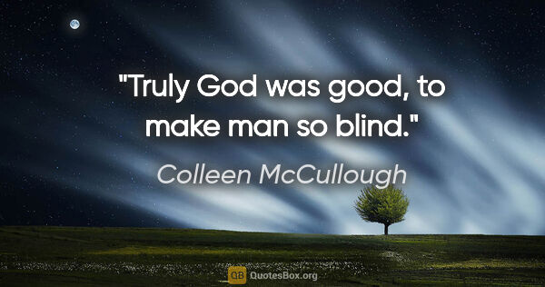 "Colleen McCullough quote: ""Truly God was good, to make man so blind."""