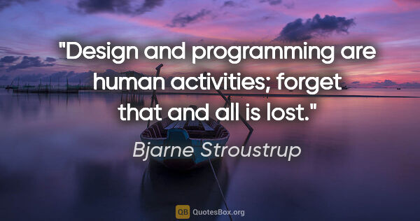 "Bjarne Stroustrup quote: ""Design and programming are human activities; forget that and..."""