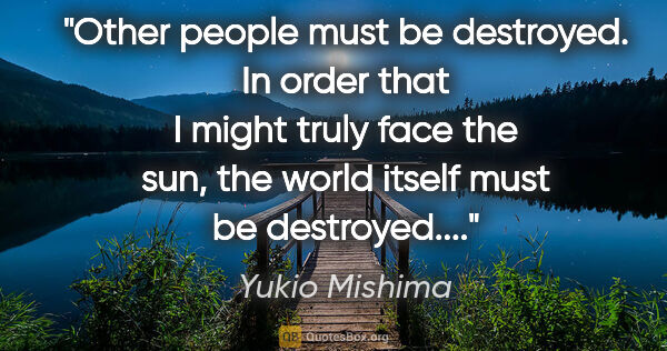 "Yukio Mishima quote: ""Other people must be destroyed. In order that I might truly..."""
