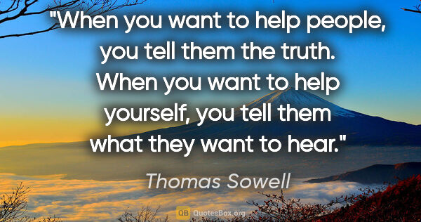 "Thomas Sowell quote: ""When you want to help people, you tell them the truth. When..."""