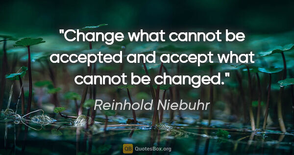 "Reinhold Niebuhr quote: ""Change what cannot be accepted and accept what cannot be changed."""