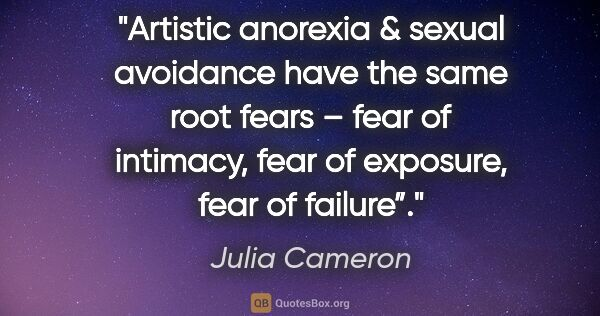 "Julia Cameron quote: ""Artistic anorexia & sexual avoidance have the same root fears..."""
