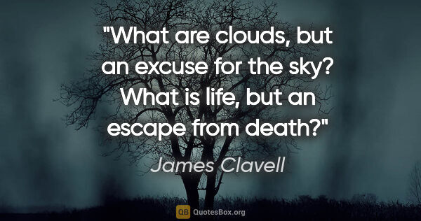 "James Clavell quote: ""What are clouds, but an excuse for the sky? What is life, but..."""