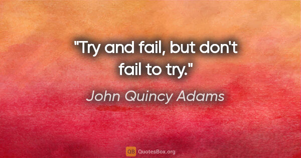 "John Quincy Adams quote: ""Try and fail, but don't fail to try."""