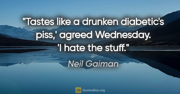 "Neil Gaiman quote: ""Tastes like a drunken diabetic's piss,' agreed Wednesday. 'I..."""