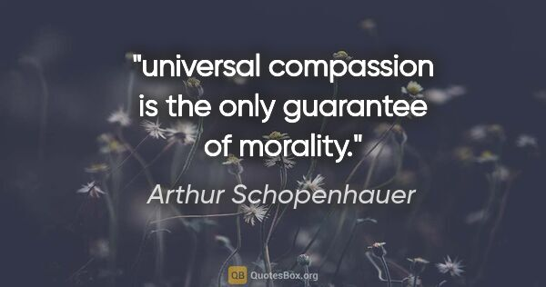 "Arthur Schopenhauer quote: ""universal compassion is the only guarantee of morality."""
