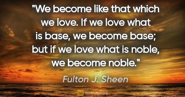 "Fulton J. Sheen quote: ""We become like that which we love. If we love what is base, we..."""