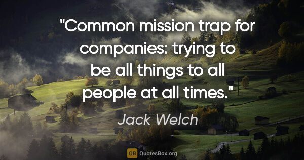 "Jack Welch quote: ""Common mission trap for companies: trying to be all things to..."""