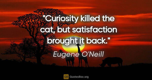 "Eugene O'Neill quote: ""Curiosity killed the cat, but satisfaction brought it back."""