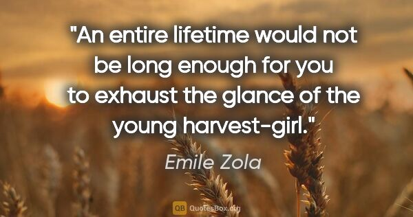 "Emile Zola quote: ""An entire lifetime would not be long enough for you to exhaust..."""