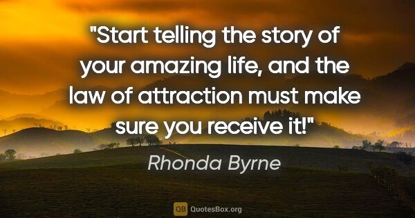 "Rhonda Byrne quote: ""Start telling the story of your amazing life, and the law of..."""