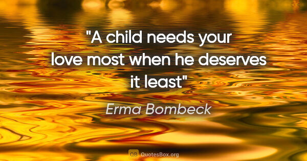 "Erma Bombeck quote: ""A child needs your love most when he deserves it least"""