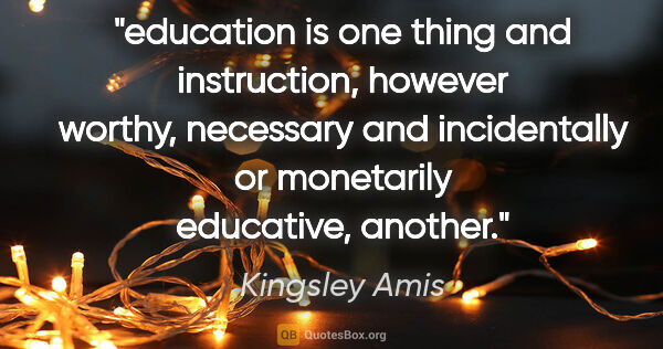 "Kingsley Amis quote: ""education is one thing and instruction, however worthy,..."""