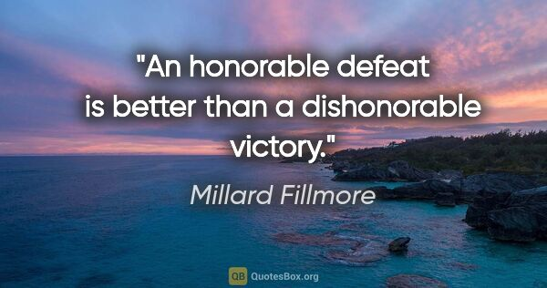 "Millard Fillmore quote: ""An honorable defeat is better than a dishonorable victory."""