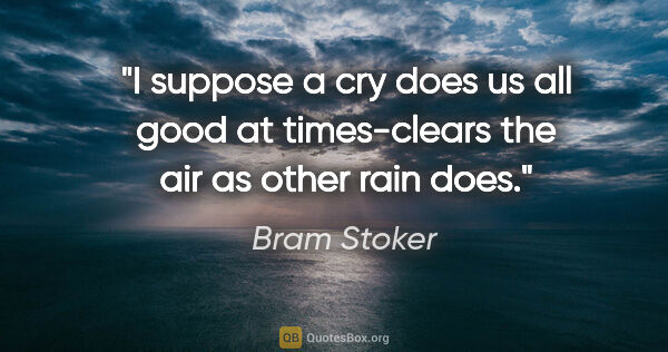 "Bram Stoker quote: ""I suppose a cry does us all good at times-clears the air as..."""