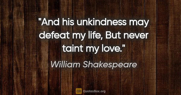 "William Shakespeare quote: ""And his unkindness may defeat my life, But never taint my love."""