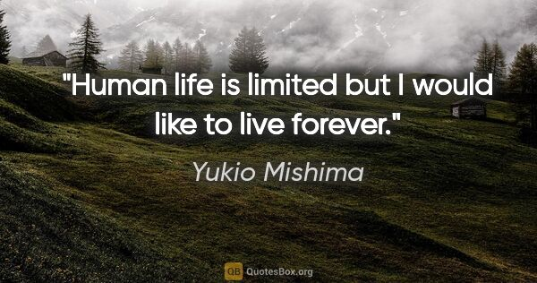 "Yukio Mishima quote: ""Human life is limited but I would like to live forever."""