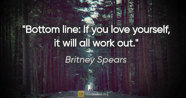 "Britney Spears quote: ""Bottom line: If you love yourself, it will all work out."""