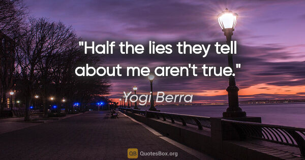 "Yogi Berra quote: ""Half the lies they tell about me aren't true."""