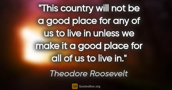 "Theodore Roosevelt quote: ""This country will not be a good place for any of us to live in..."""